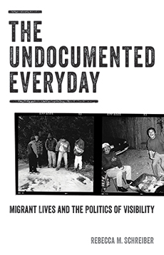 The Undocumented Everyday: Migrant Lives and the Politics of Visibility, by Rebecca Schreiber. University of Minnesota Press 2018, 370 PP