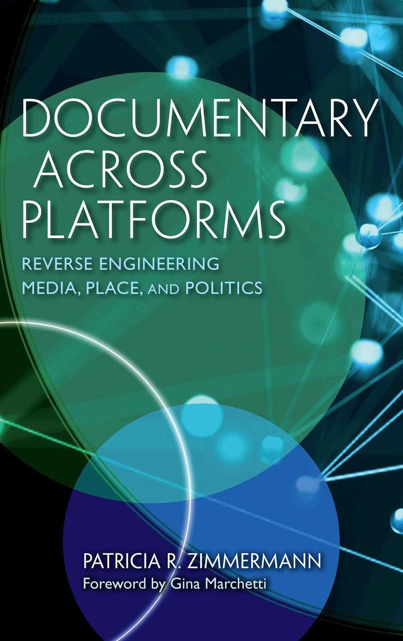 Documentary Across Platforms: Reverse Engineering Media, Place and Politics, By Patricia R. Zimmermann, Indiana University Press, 2019.