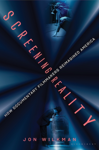 Screening Reality: How Documentary Filmmakers Reimagined America By Jon Wilkman Published by Bloomsbury, 2020