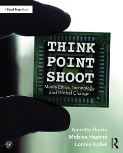 'Think Point Shoot: Media Ethics, Technology and Global Change' by Annette Danto, Mobina Hashmi in collaboration with Lonnie Isabel. A Focal Press Book, published by Routledge an imprint of Taylor & Francis, 2017.