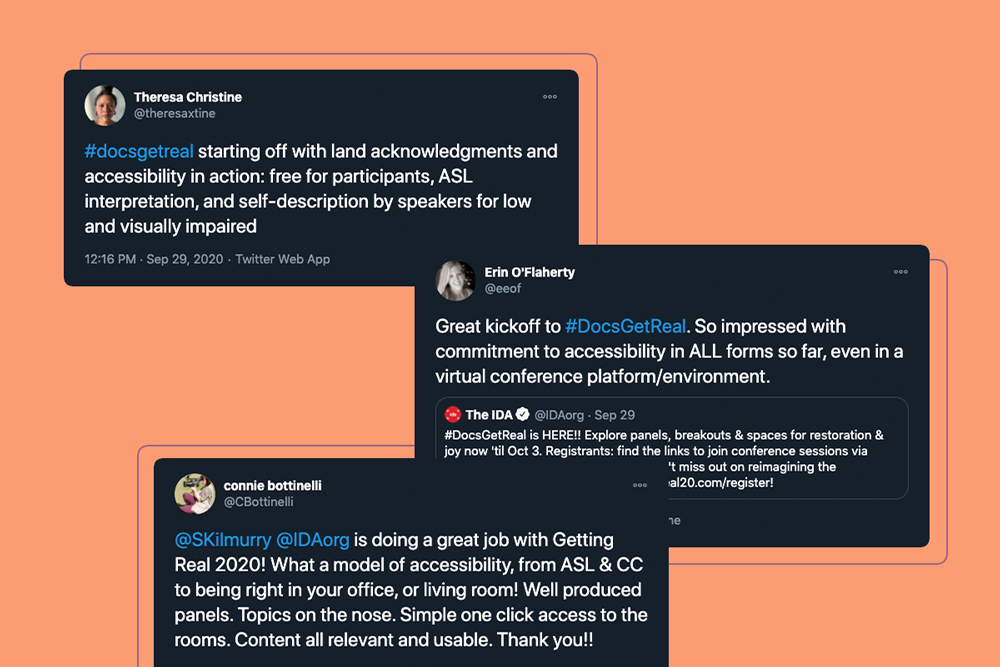 "Image composed of three tweets from Getting Real 2020 attendees. First, from Theresa Christine: ""#docsgetreal starting off with land acknowledgements and accessibility in action: free for participants, ASL interpretation, and self-description by speakers for low and visually impaired."" Second tweet from Erin O'Flaherty: ""Great kickoff to #docsgetreal. So impressed with commitment to accessibility in ALL forms so far, even in a virtual conference platform/environment. Third tweet from Connie Bottinelli: ""@Skilmurry @IDAorg is doing a great job with Getting Real 2020! What a model of accessibility, from ASL & CC to being right in your office, or living room! Well produced panels. Topics on the nose. Simple one click access to the rooms. Content all relevant and usable. Thank you!"""