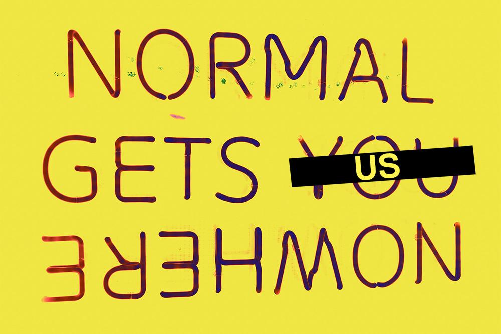 NORMAL GETS US (YOU crossed out) NOWHERE. Original photo by Samuel Ragan Asante via Unsplash.