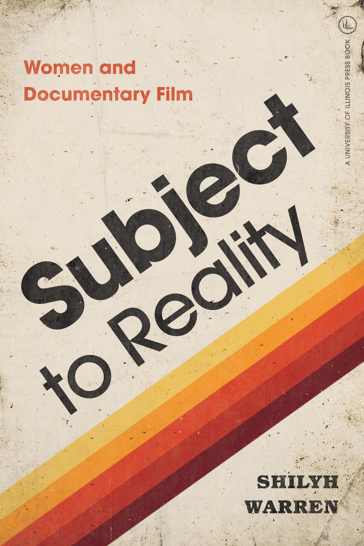 Subject to Reality Women and Documentary Film By Shilyh Warren, University of Illinois Press, 2019