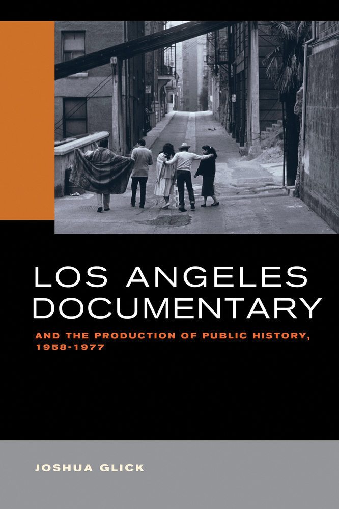 Los Angeles Documentary and the Production of Public History, 1958-1977 By Joshua Glick University of California Press