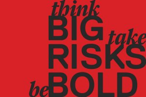 think BIG, take RISKS, be BOLD